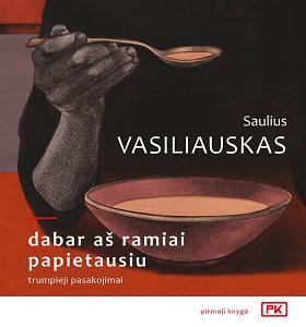 """Sauliaus Vasiliausko knyga """"Dabar aš ramiai papietausiu"""" – taikli lyg akupunktūros adatėlės"""