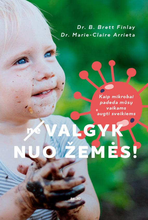 """Balto leidykla/B.Brett Finlay ir Marie-Claire Arietta knygoje """"(Ne)valgyk nuo žemės! Kaip mikrobai padeda mūsų vaikams augti sveikiems"""""""