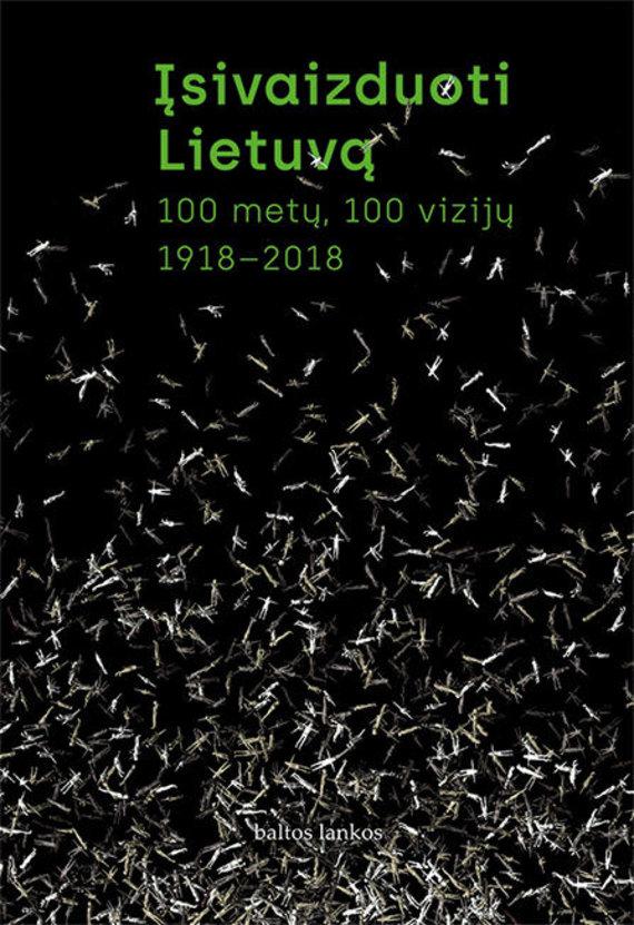 """Leidyklos """"Baltos lankos"""" nuotr./""""Įsivaizduoti Lietuvą. 100 metų, 100 vizijų. 1918–2018"""" sudarytojai: Norbertas Černiauskas, Tomas Vaiseta, Marija Drėmaitė"""