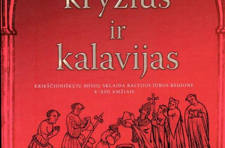 """Mariaus Ščavinsko naujoji monografija """"Kryžius ir kalavijas. Krikščioniškųjų misijų sklaida Baltijos jūros regione X–XIII amžiais""""."""